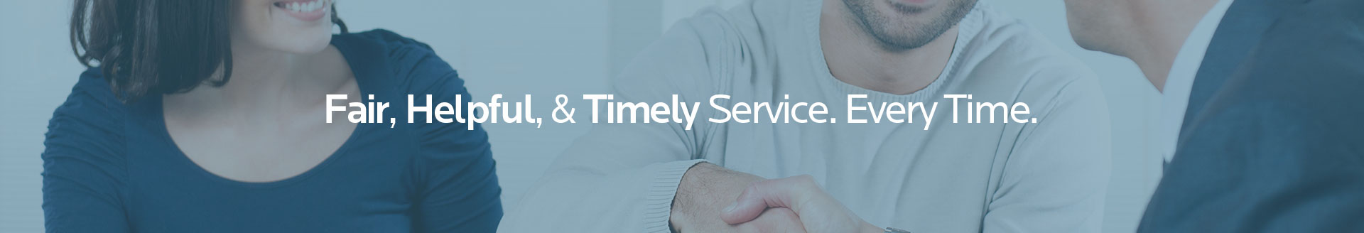 Closeup of a man and a woman meeting with a professional agent and shaking hands with the words 'Fair, Helpful, & Timely Service. Every Time.' on the image